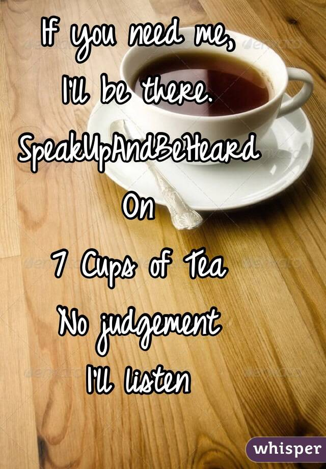 If you need me,  I'll be there.   SpeakUpAndBeHeard  On 7 Cups of Tea No judgement I'll listen