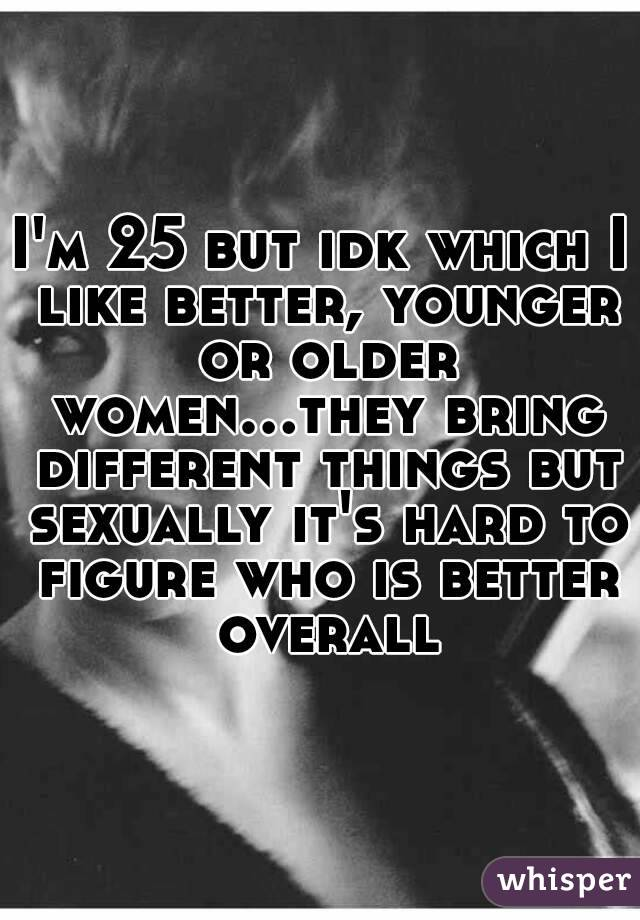 I'm 25 but idk which I like better, younger or older women...they bring different things but sexually it's hard to figure who is better overall