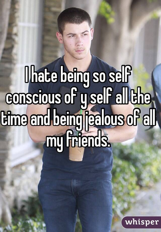 I hate being so self conscious of y self all the time and being jealous of all my friends.
