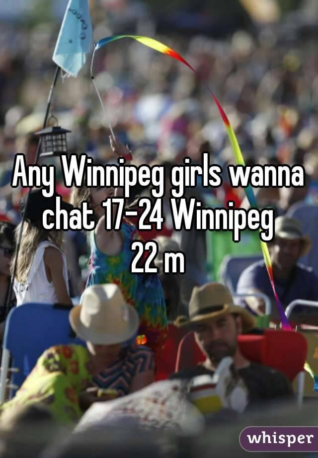 Any Winnipeg girls wanna chat 17-24 Winnipeg  22 m