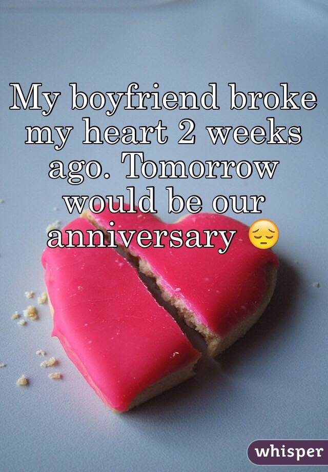My boyfriend broke my heart 2 weeks ago. Tomorrow would be our anniversary 😔