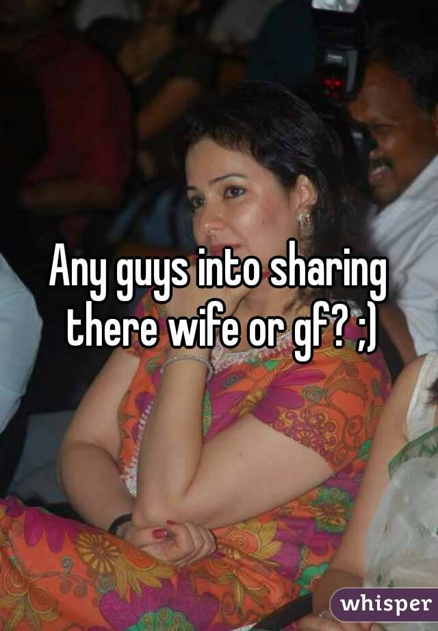 Any guys into sharing there wife or gf? ;)