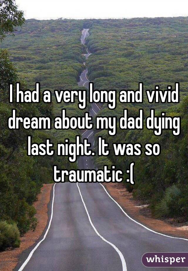 I had a very long and vivid dream about my dad dying last night. It was so traumatic :(