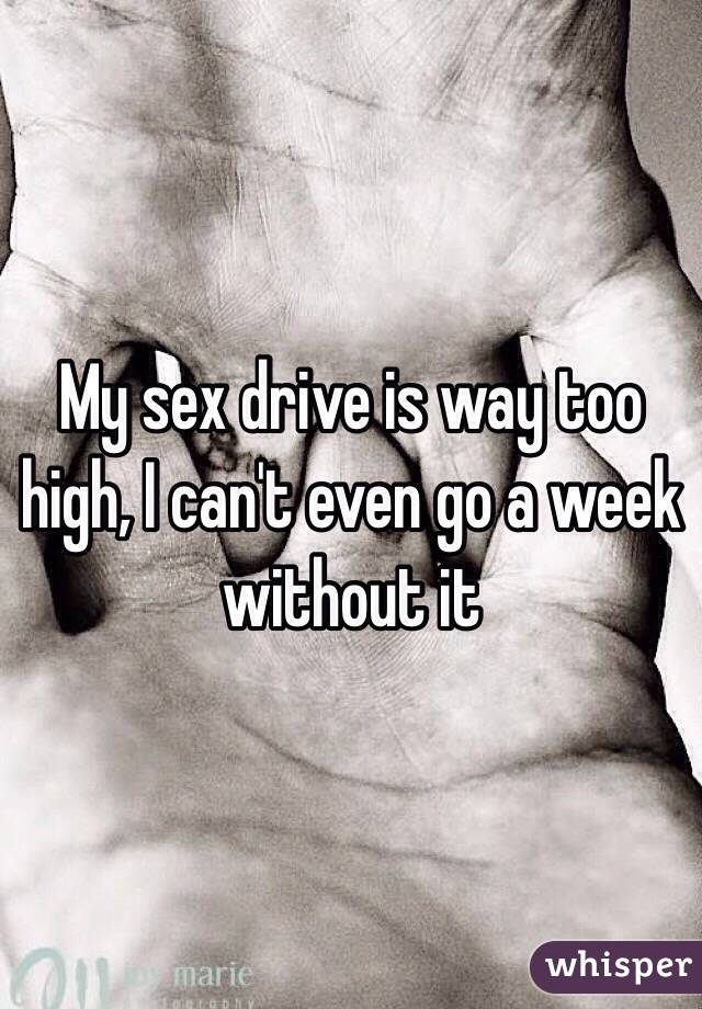 My sex drive is way too high, I can't even go a week without it