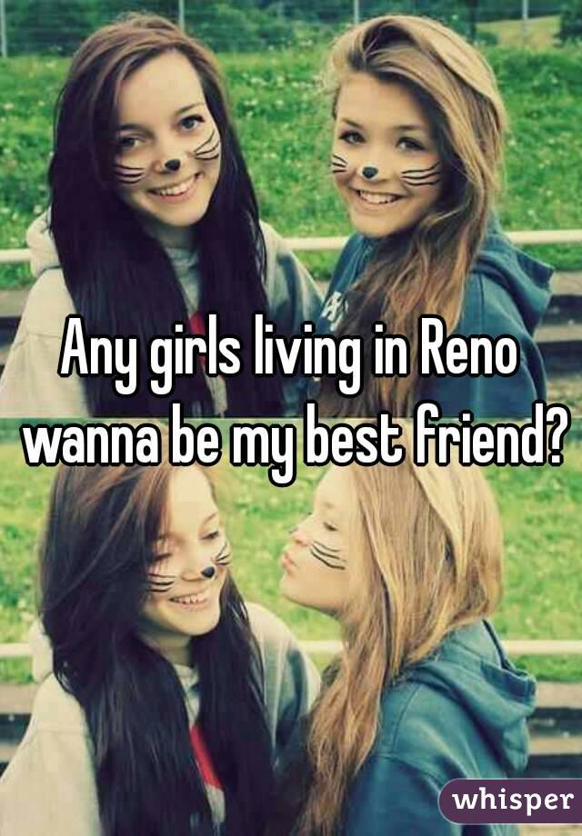 Any girls living in Reno wanna be my best friend?
