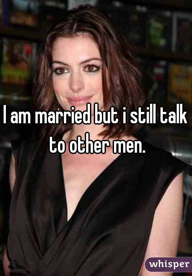 I am married but i still talk to other men.