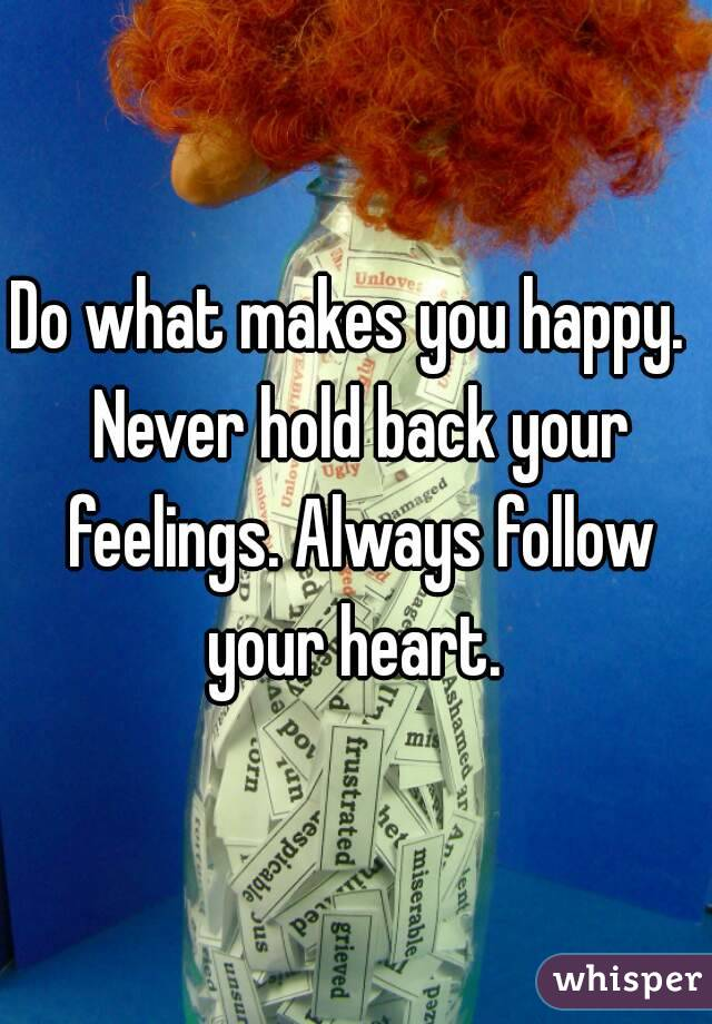 Do what makes you happy.  Never hold back your feelings. Always follow your heart.