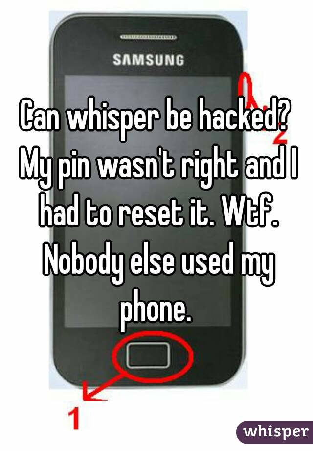 Can whisper be hacked? My pin wasn't right and I had to reset it. Wtf. Nobody else used my phone.