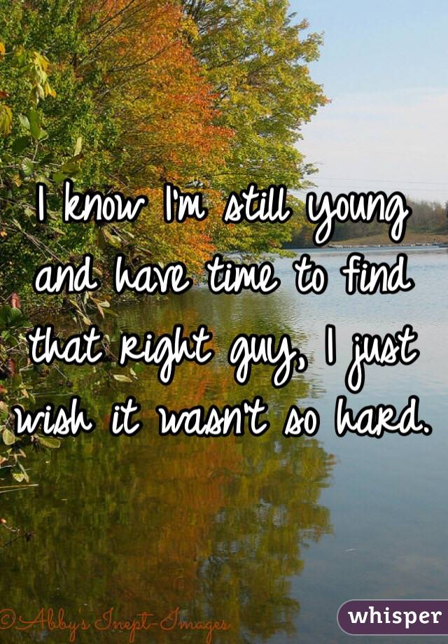 I know I'm still young and have time to find that right guy, I just wish it wasn't so hard.
