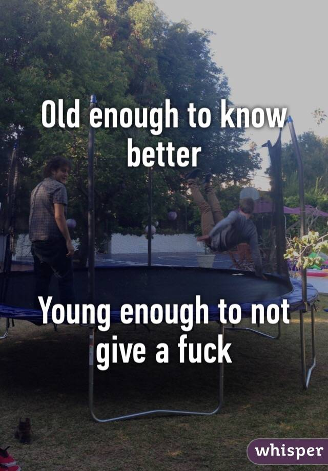 Old enough to know better    Young enough to not give a fuck