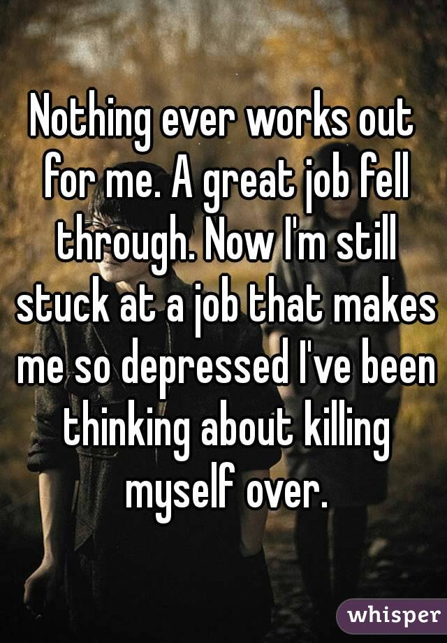 Nothing ever works out for me. A great job fell through. Now I'm still stuck at a job that makes me so depressed I've been thinking about killing myself over.