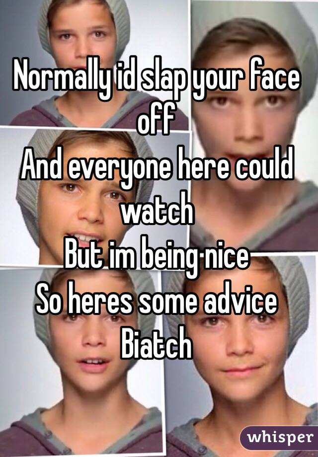 Normally id slap your face off And everyone here could watch But im being nice So heres some advice Biatch