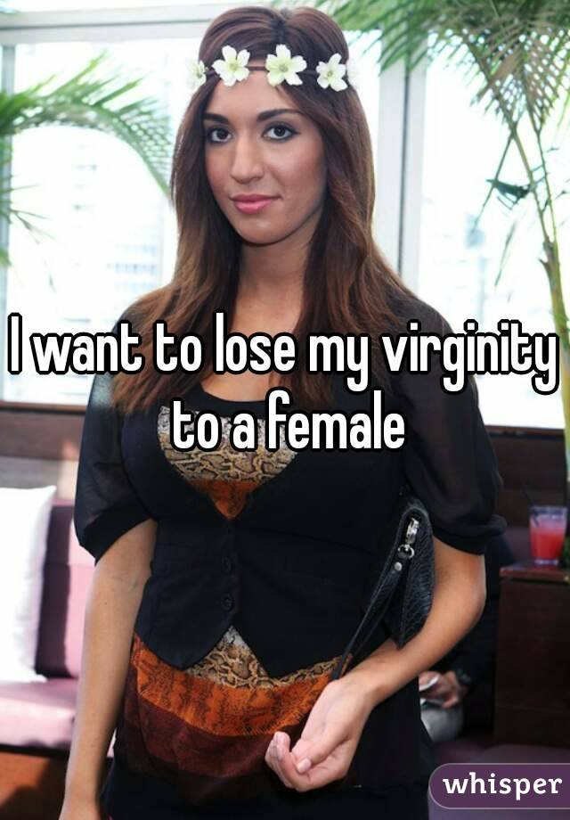 I want to lose my virginity to a female