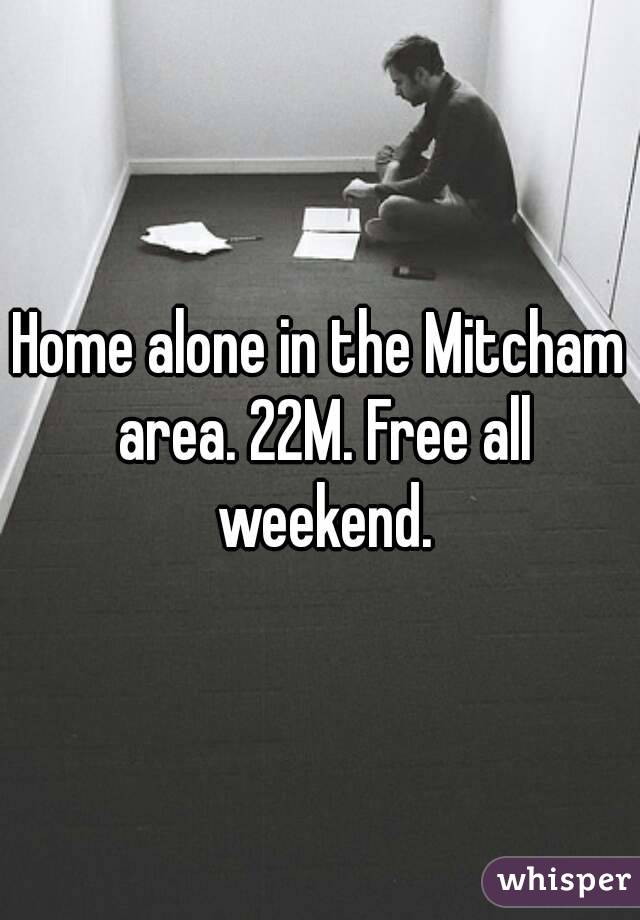 Home alone in the Mitcham area. 22M. Free all weekend.