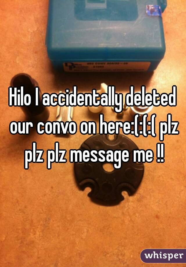 Hilo I accidentally deleted our convo on here:(:(:( plz plz plz message me !!