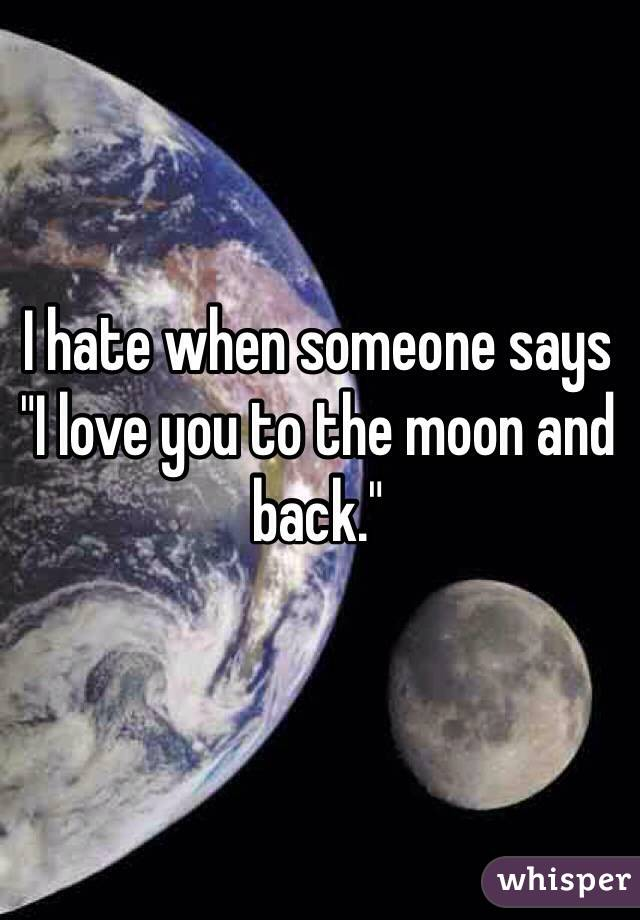 "I hate when someone says ""I love you to the moon and back."""
