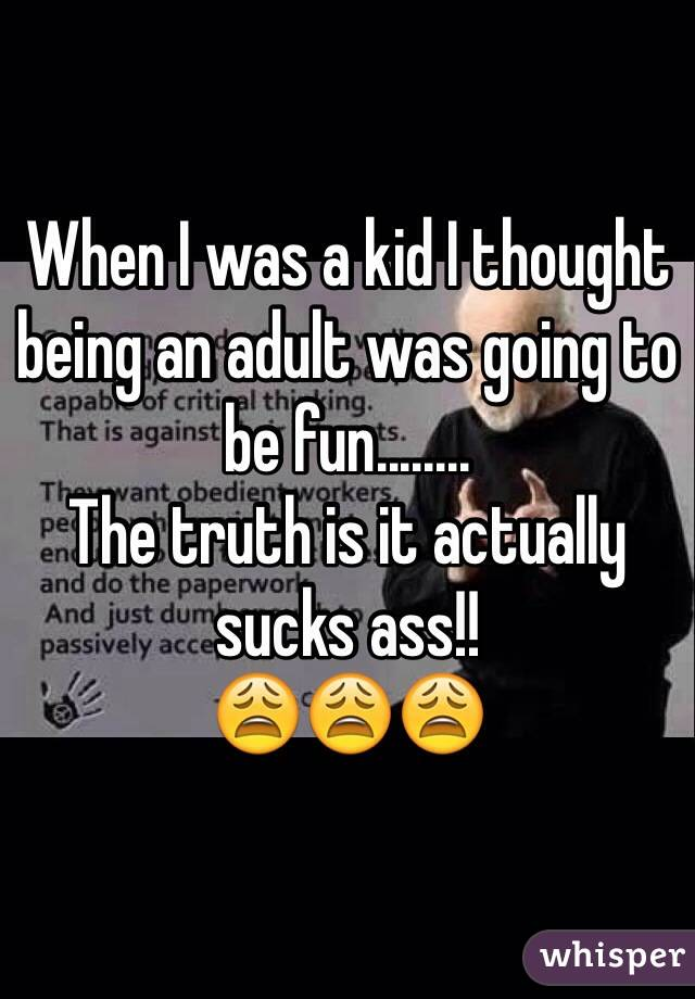 When I was a kid I thought being an adult was going to be fun........ The truth is it actually sucks ass!!  😩😩😩