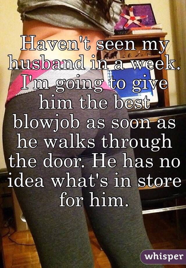 Haven't seen my husband in a week. I'm going to give him the best blowjob as soon as he walks through the door. He has no idea what's in store for him.