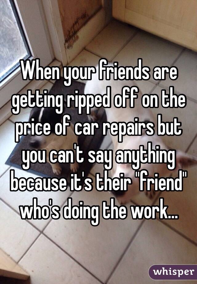 "When your friends are getting ripped off on the price of car repairs but you can't say anything because it's their ""friend"" who's doing the work..."