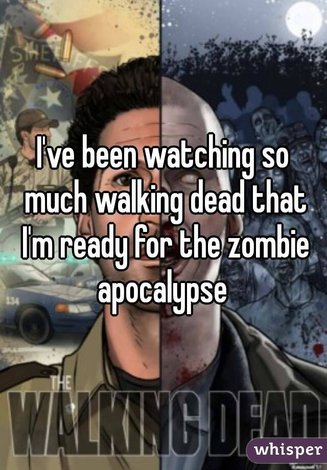 I've been watching so much walking dead that I'm ready for the zombie apocalypse