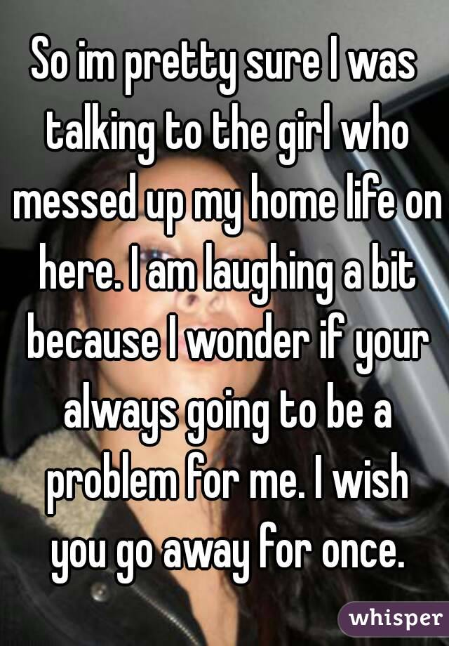 So im pretty sure I was talking to the girl who messed up my home life on here. I am laughing a bit because I wonder if your always going to be a problem for me. I wish you go away for once.