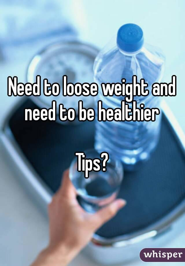 Need to loose weight and need to be healthier   Tips?