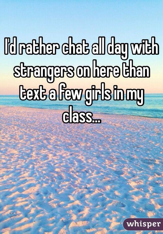 I'd rather chat all day with strangers on here than text a few girls in my class...