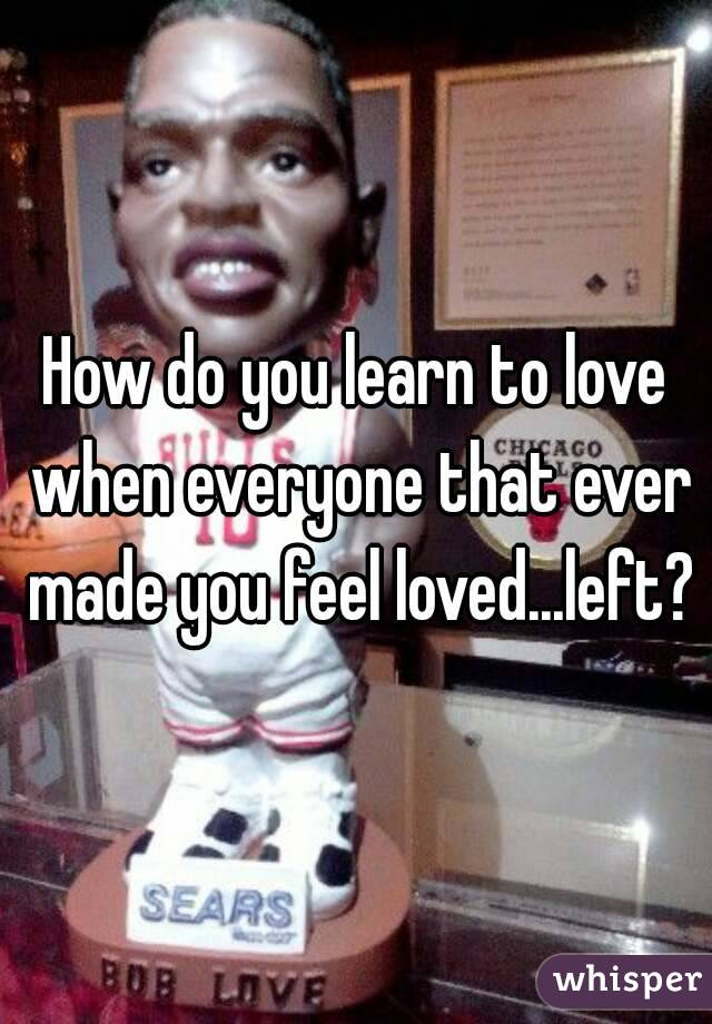 How do you learn to love when everyone that ever made you feel loved...left?