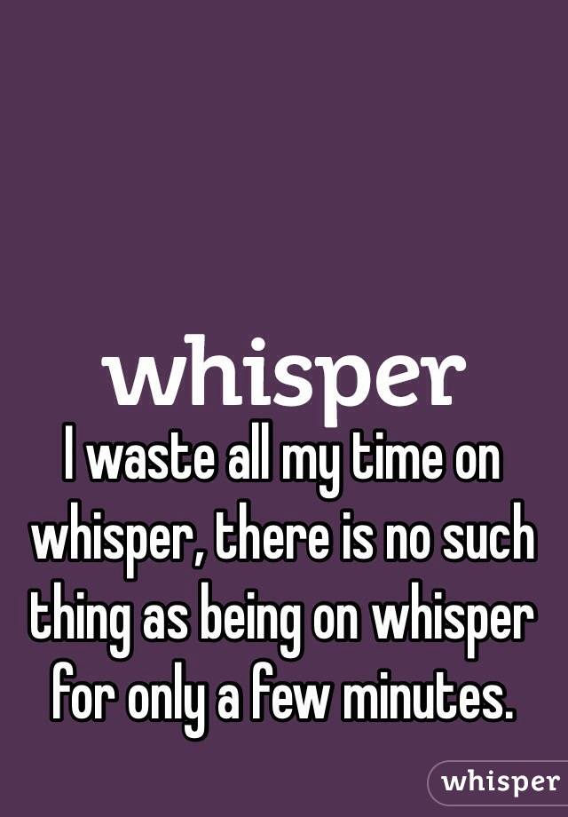 I waste all my time on whisper, there is no such thing as being on whisper for only a few minutes.