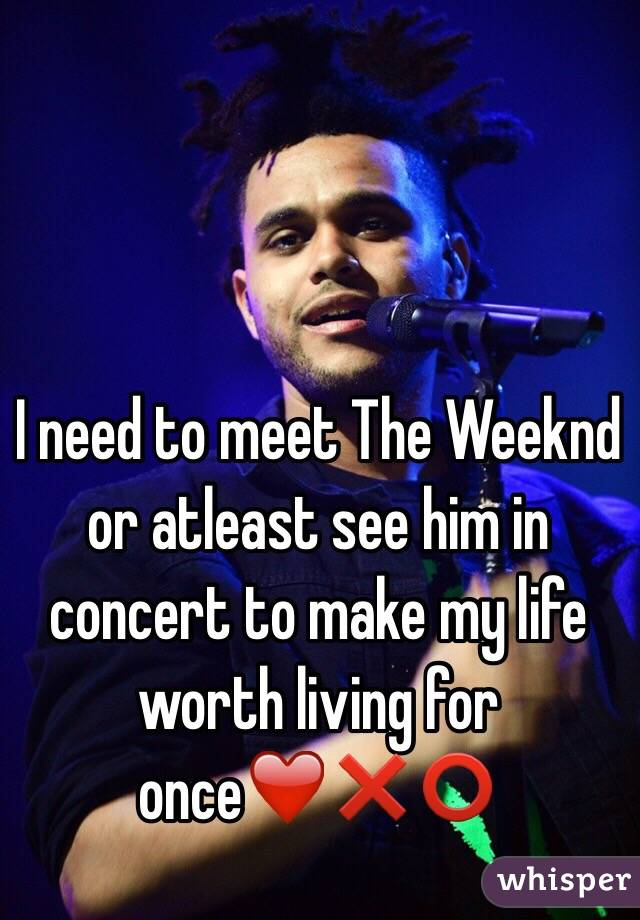I need to meet The Weeknd or atleast see him in concert to make my life worth living for once❤️❌⭕️