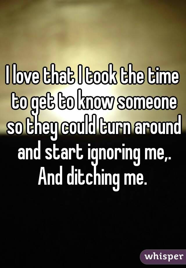 I love that I took the time to get to know someone so they could turn around and start ignoring me,. And ditching me.