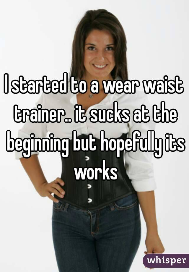 I started to a wear waist trainer.. it sucks at the beginning but hopefully its works