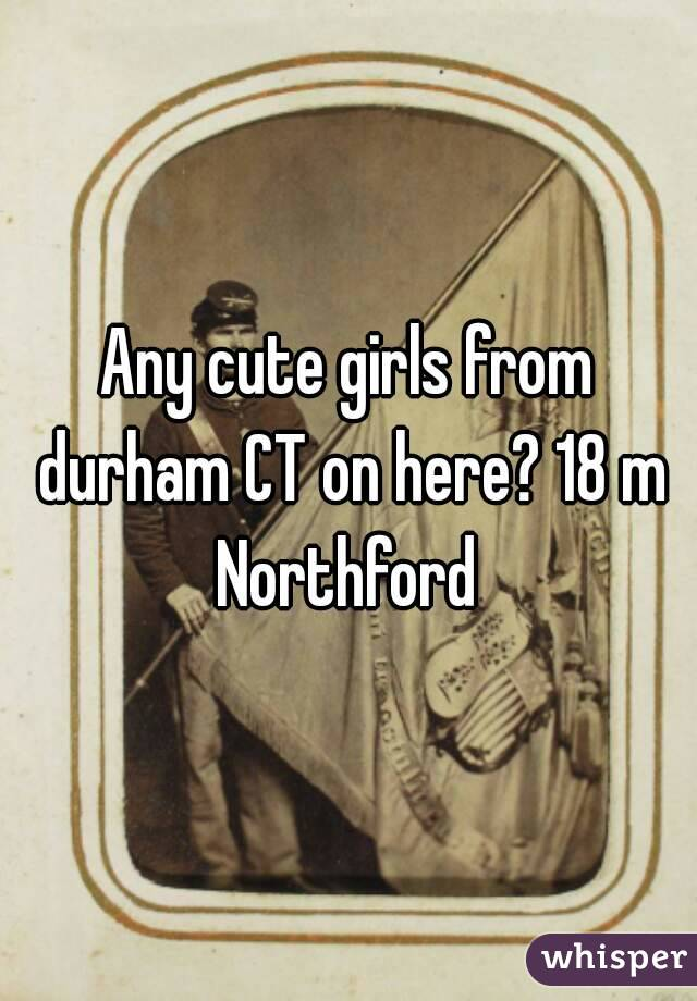 Any cute girls from durham CT on here? 18 m Northford
