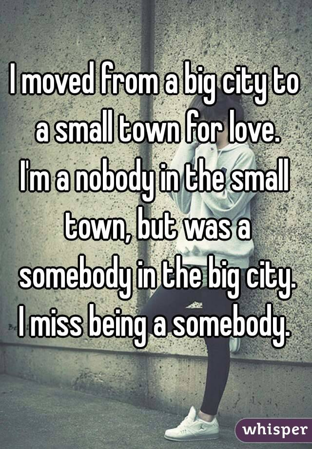 I moved from a big city to a small town for love. I'm a nobody in the small town, but was a somebody in the big city. I miss being a somebody.