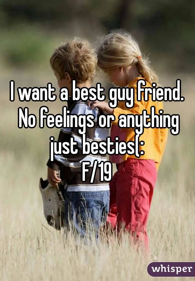 I want a best guy friend. No feelings or anything just besties(:  F/19