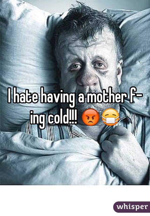 I hate having a mother f-ing cold!!! 😡😷