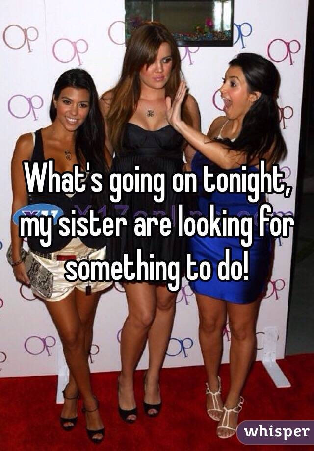 What's going on tonight, my sister are looking for something to do!