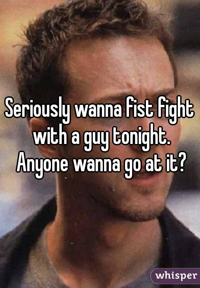 Seriously wanna fist fight with a guy tonight. Anyone wanna go at it?
