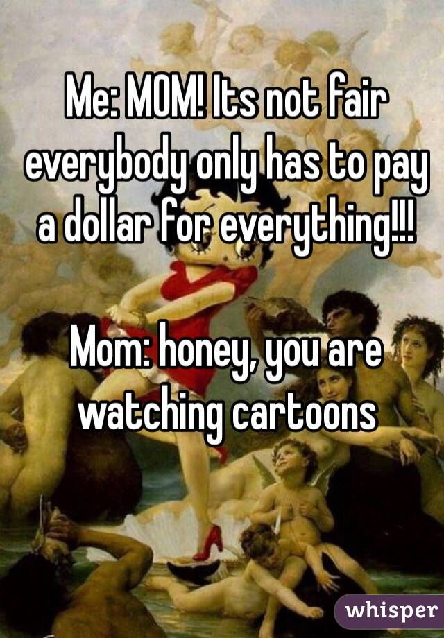 Me: MOM! Its not fair everybody only has to pay a dollar for everything!!!  Mom: honey, you are watching cartoons