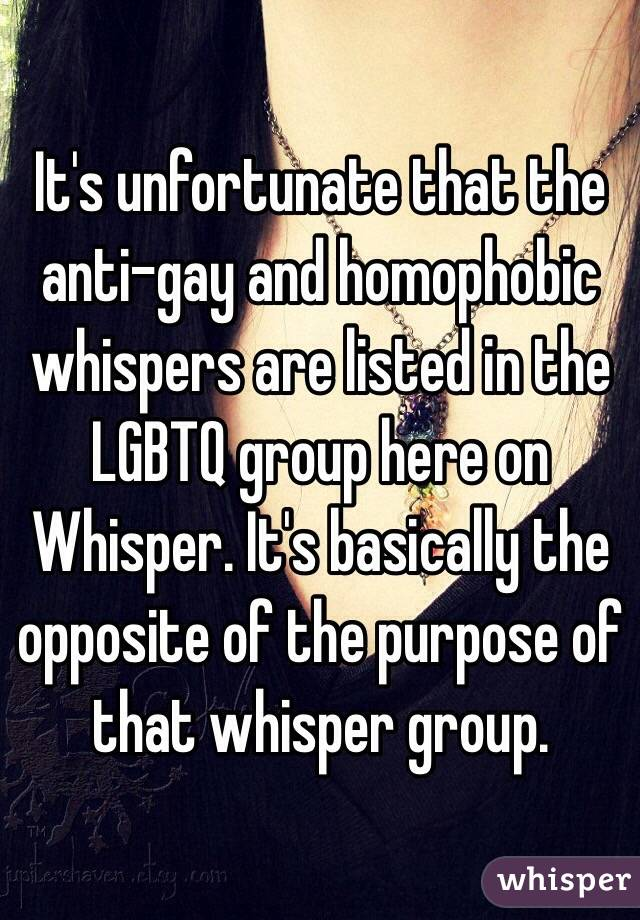 It's unfortunate that the anti-gay and homophobic whispers are listed in the LGBTQ group here on Whisper. It's basically the opposite of the purpose of that whisper group.