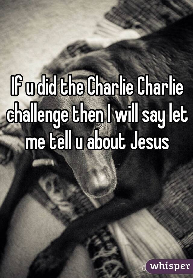 If u did the Charlie Charlie challenge then I will say let me tell u about Jesus