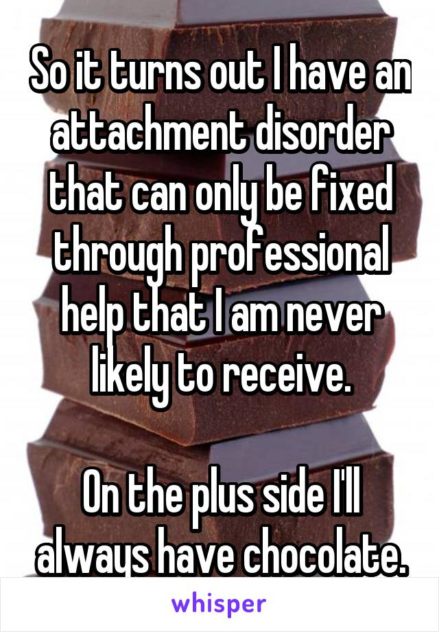 So it turns out I have an attachment disorder that can only be fixed through professional help that I am never likely to receive.  On the plus side I'll always have chocolate.