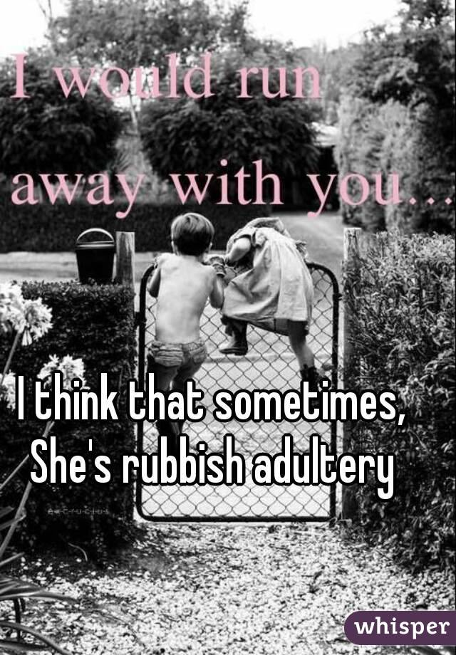 I think that sometimes, She's rubbish adultery