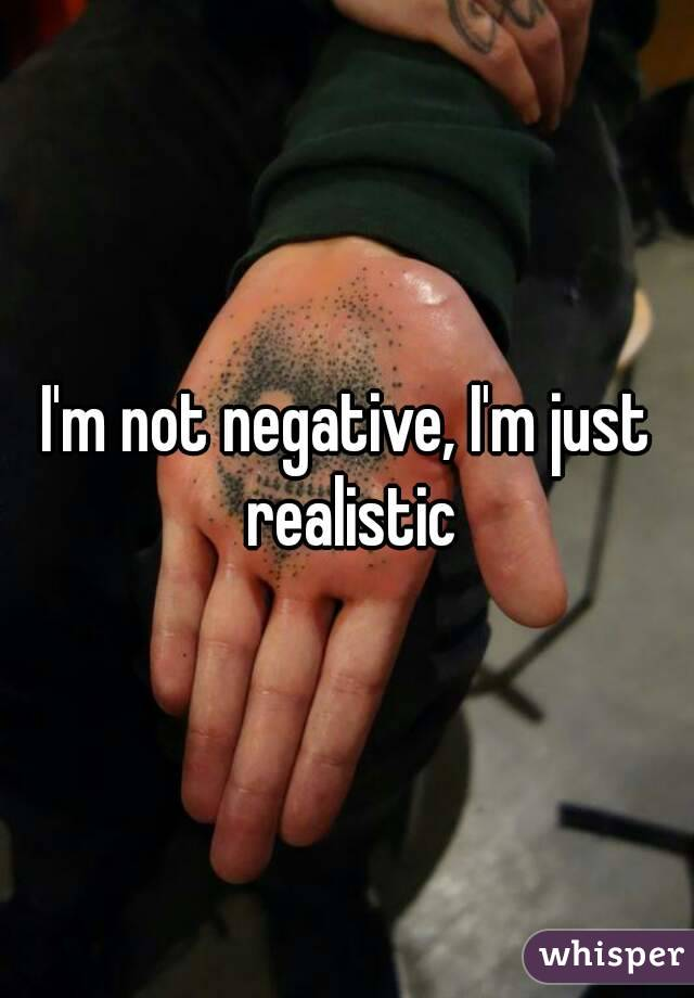 I'm not negative, I'm just realistic