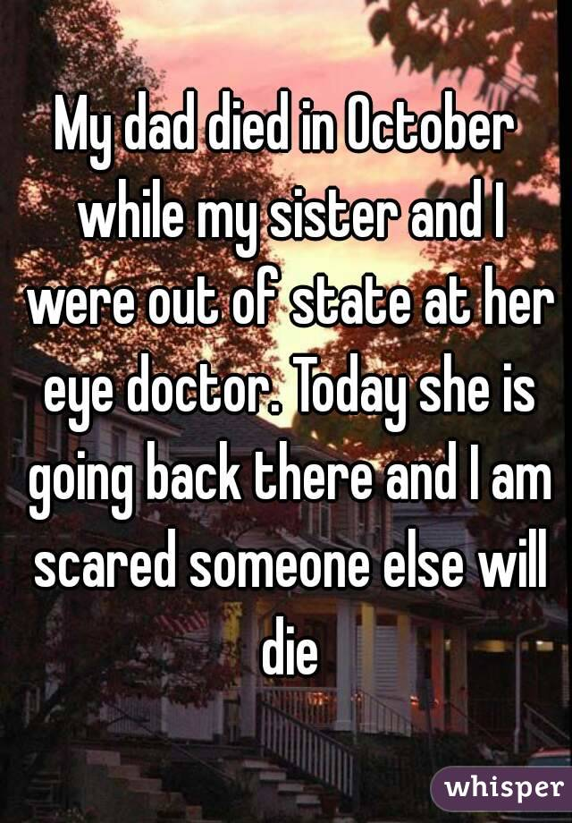 My dad died in October while my sister and I were out of state at her eye doctor. Today she is going back there and I am scared someone else will die