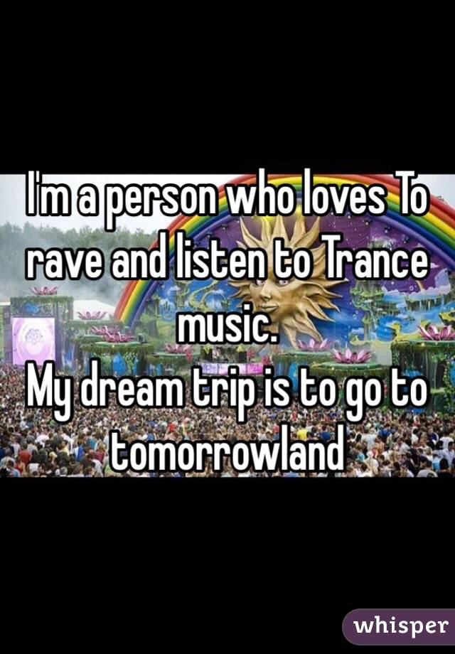 I'm a person who loves To rave and listen to Trance music.  My dream trip is to go to tomorrowland
