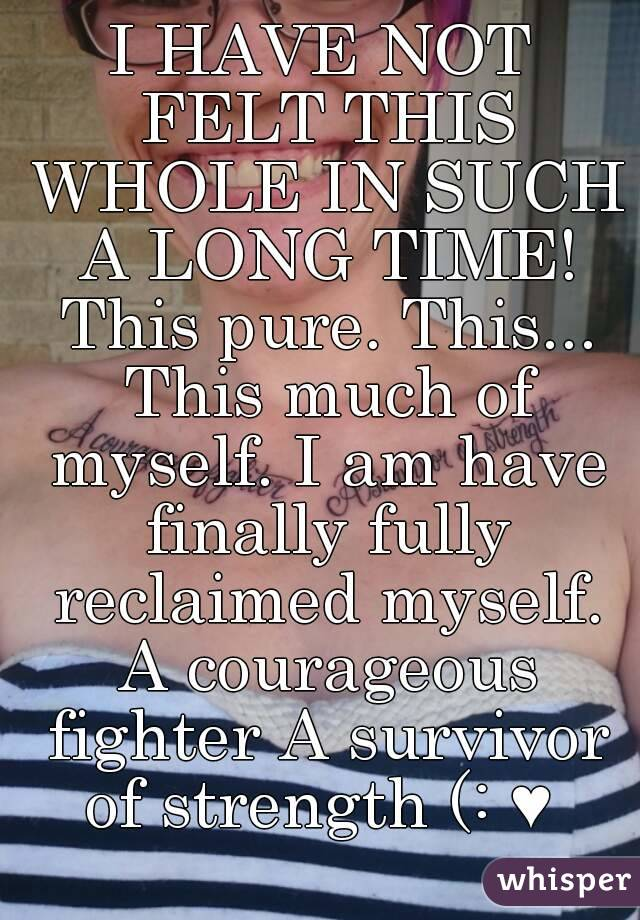 I HAVE NOT FELT THIS WHOLE IN SUCH A LONG TIME! This pure. This... This much of myself. I am have finally fully reclaimed myself. A courageous fighter A survivor of strength (: ♥
