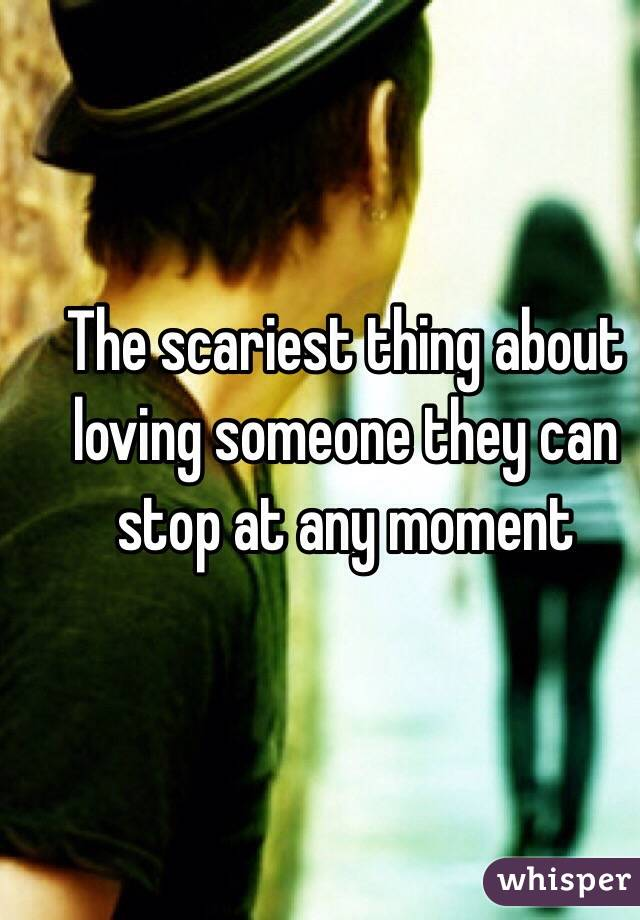 The scariest thing about loving someone they can stop at any moment