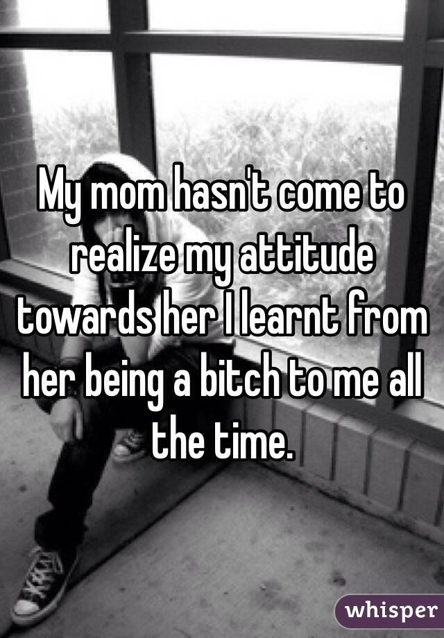 My mom hasn't come to realize my attitude towards her I learnt from her being a bitch to me all the time.