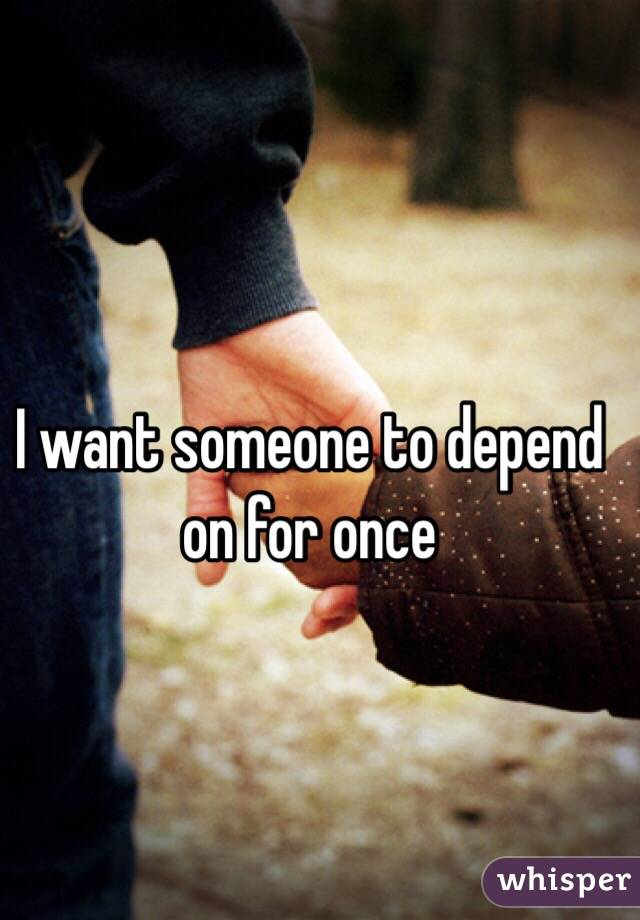 I want someone to depend on for once
